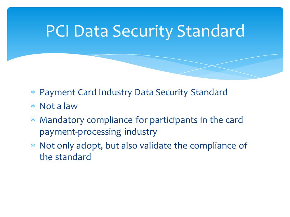 Payment Card Industry Data Security Standard  Not a law  Mandatory compliance for participants in the card payment-processing industry  Not only adopt, but also validate the compliance of the standard PCI Data Security Standard