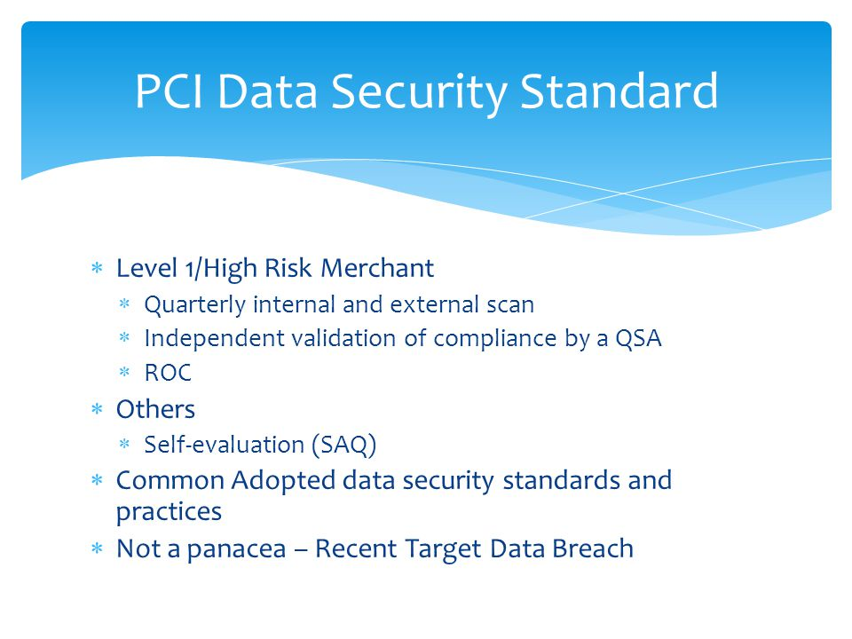  Level 1/High Risk Merchant  Quarterly internal and external scan  Independent validation of compliance by a QSA  ROC  Others  Self-evaluation (SAQ)  Common Adopted data security standards and practices  Not a panacea – Recent Target Data Breach PCI Data Security Standard