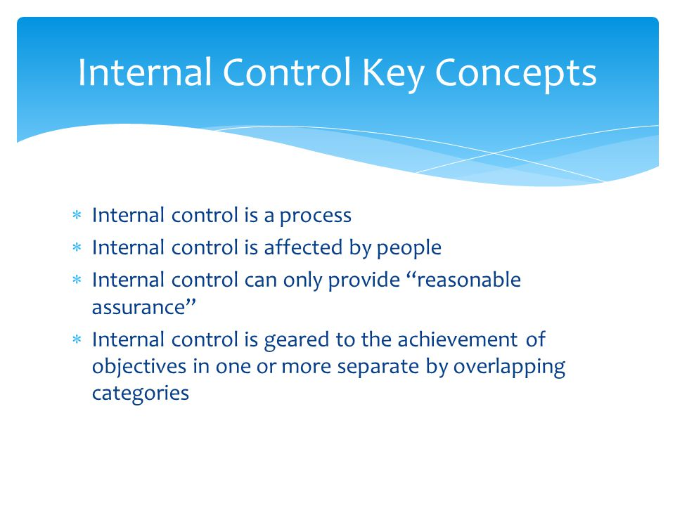  Internal control is a process  Internal control is affected by people  Internal control can only provide reasonable assurance  Internal control is geared to the achievement of objectives in one or more separate by overlapping categories Internal Control Key Concepts