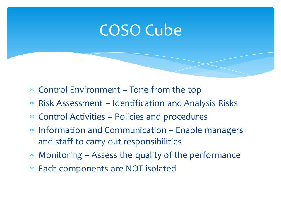  Control Environment – Tone from the top  Risk Assessment – Identification and Analysis Risks  Control Activities – Policies and procedures  Information and Communication – Enable managers and staff to carry out responsibilities  Monitoring – Assess the quality of the performance  Each components are NOT isolated COSO Cube