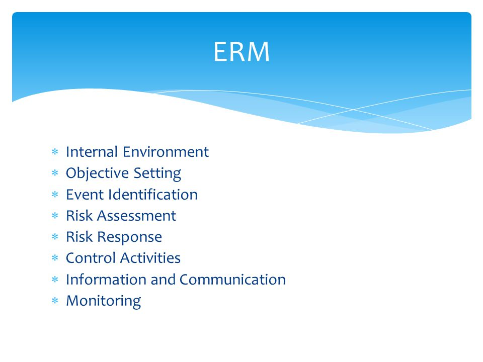  Internal Environment  Objective Setting  Event Identification  Risk Assessment  Risk Response  Control Activities  Information and Communication  Monitoring ERM