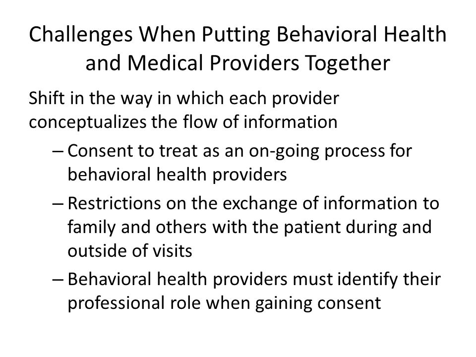 Challenges When Putting Behavioral Health and Medical Providers Together Shift in the way in which each provider conceptualizes the flow of information – Consent to treat as an on-going process for behavioral health providers – Restrictions on the exchange of information to family and others with the patient during and outside of visits – Behavioral health providers must identify their professional role when gaining consent