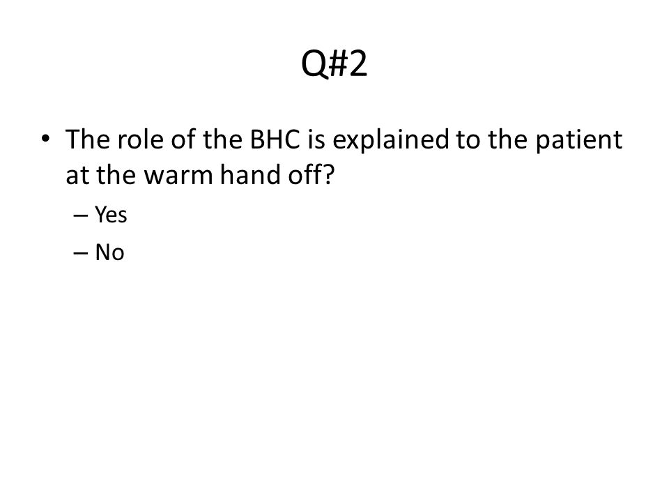 Q#2 The role of the BHC is explained to the patient at the warm hand off – Yes – No