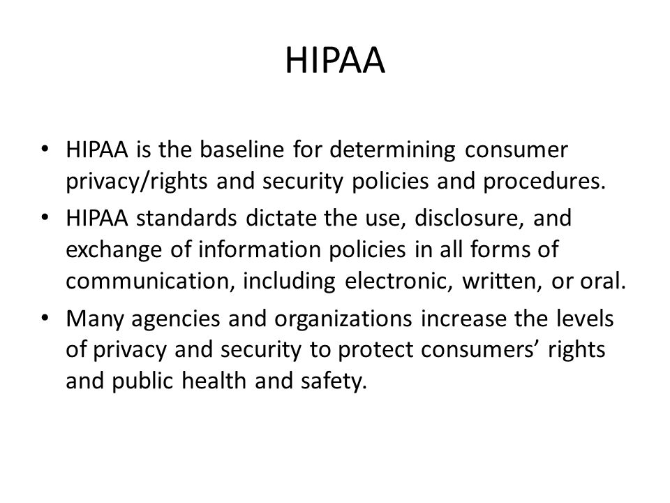HIPAA HIPAA is the baseline for determining consumer privacy/rights and security policies and procedures.