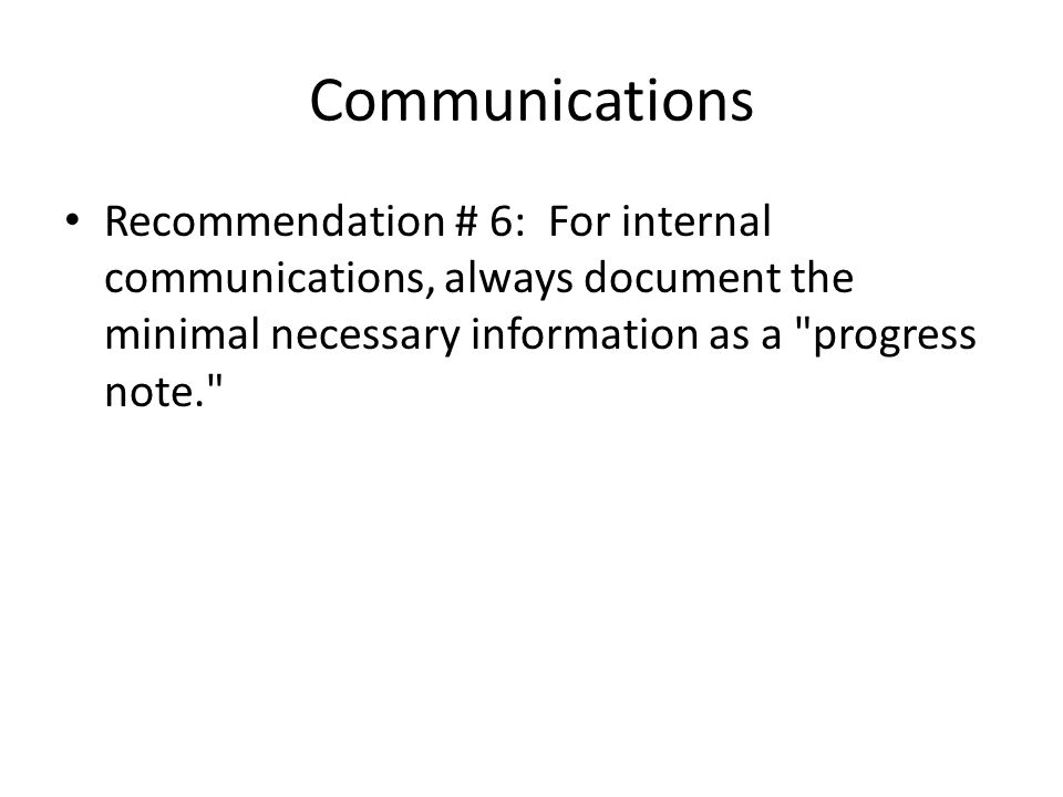 Communications Recommendation # 6: For internal communications, always document the minimal necessary information as a progress note.