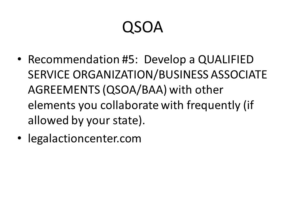 QSOA Recommendation #5: Develop a QUALIFIED SERVICE ORGANIZATION/BUSINESS ASSOCIATE AGREEMENTS (QSOA/BAA) with other elements you collaborate with frequently (if allowed by your state).