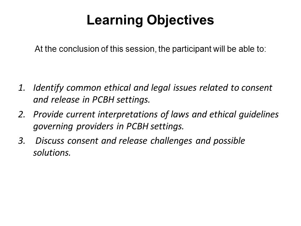 Learning Objectives At the conclusion of this session, the participant will be able to: 1.Identify common ethical and legal issues related to consent and release in PCBH settings.
