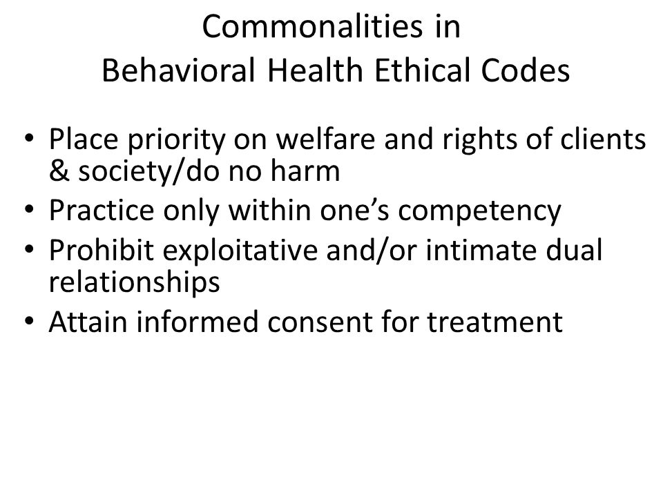 Commonalities in Behavioral Health Ethical Codes Place priority on welfare and rights of clients & society/do no harm Practice only within one's competency Prohibit exploitative and/or intimate dual relationships Attain informed consent for treatment