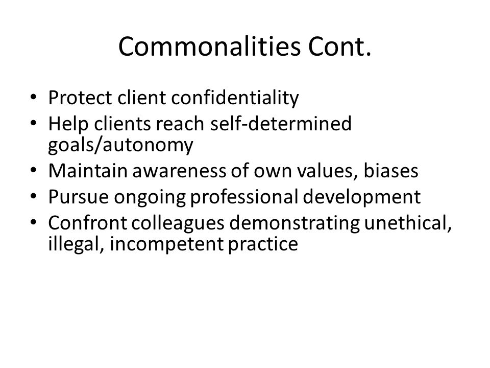 Commonalities Cont. Protect client confidentiality Help clients reach self-determined goals/autonomy Maintain awareness of own values, biases Pursue o