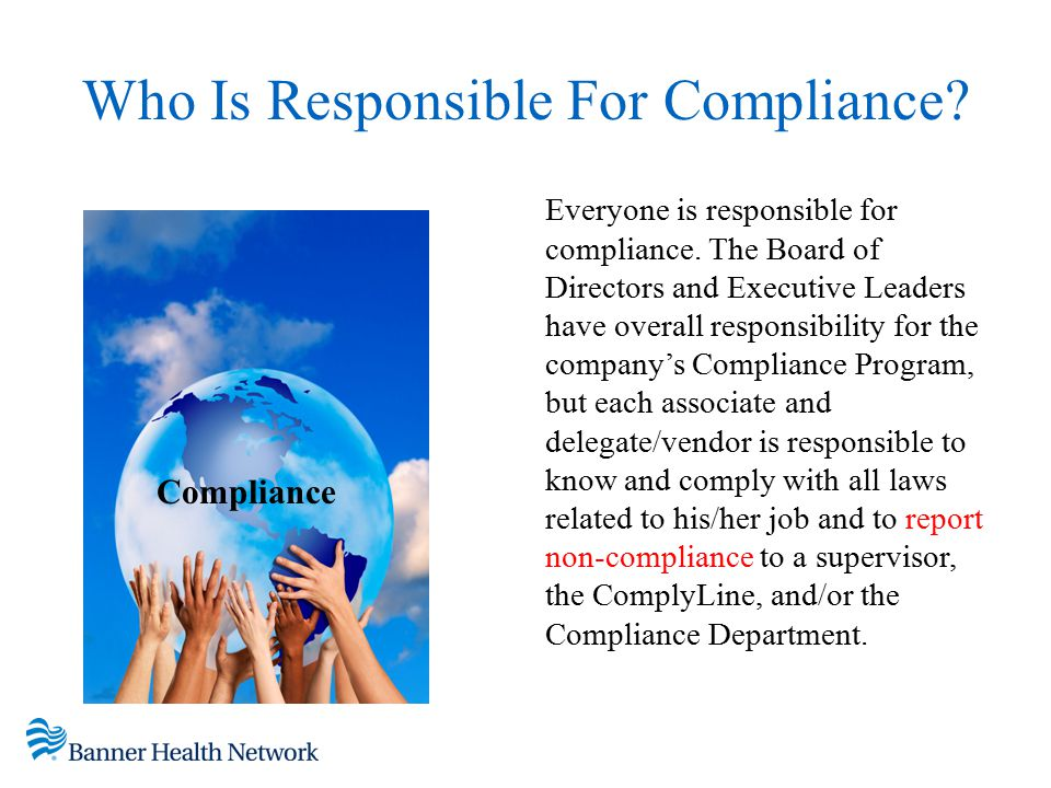 Who Is Responsible For Compliance? Everyone is responsible for compliance. The Board of Directors and Executive Leaders have overall responsibility fo