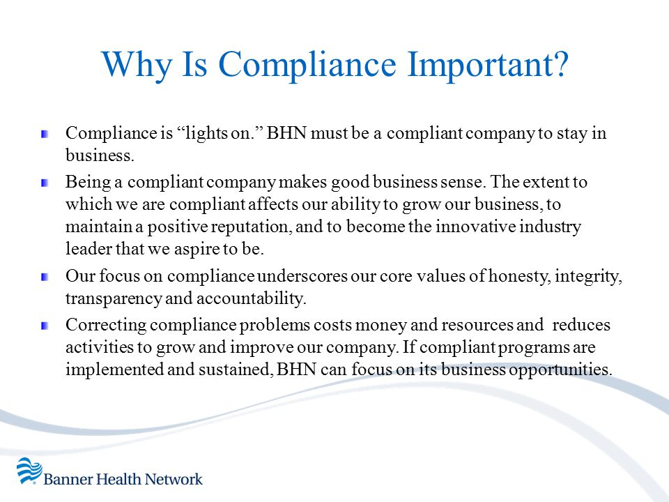 """Why Is Compliance Important? Compliance is """"lights on."""" BHN must be a compliant company to stay in business. Being a compliant company makes good busi"""