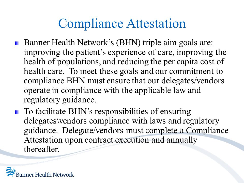 Compliance Attestation Banner Health Network's (BHN) triple aim goals are: improving the patient's experience of care, improving the health of populat