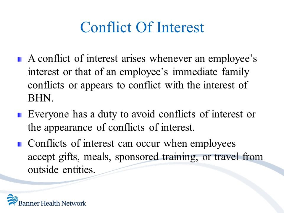 Conflict Of Interest A conflict of interest arises whenever an employee's interest or that of an employee's immediate family conflicts or appears to c
