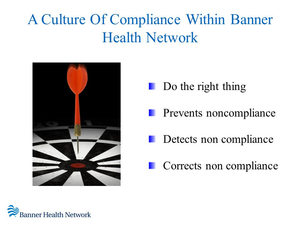 A Culture Of Compliance Within Banner Health Network Do the right thing Prevents noncompliance Detects non compliance Corrects non compliance