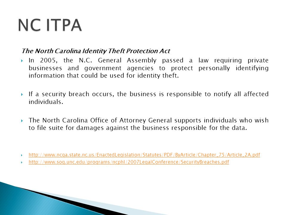 The North Carolina Identity Theft Protection Act  In 2005, the N.C. General Assembly passed a law requiring private businesses and government agencie