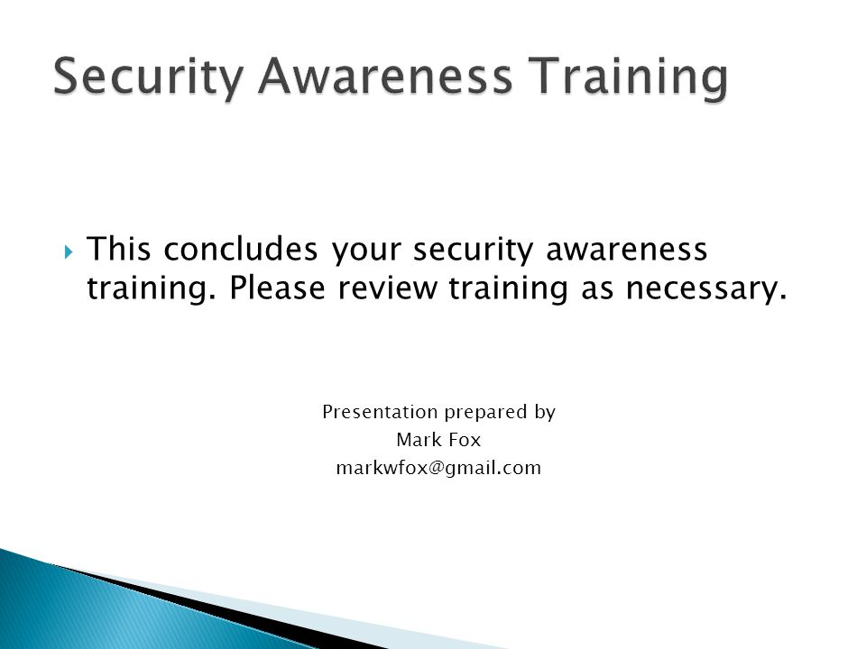  This concludes your security awareness training. Please review training as necessary. Presentation prepared by Mark Fox markwfox@gmail.com