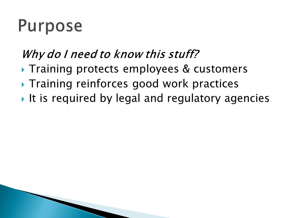Why do I need to know this stuff?  Training protects employees & customers  Training reinforces good work practices  It is required by legal and re