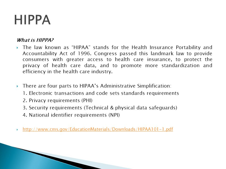 "What is HIPPA?  The law known as ""HIPAA"" stands for the Health Insurance Portability and Accountability Act of 1996. Congress passed this landmark la"