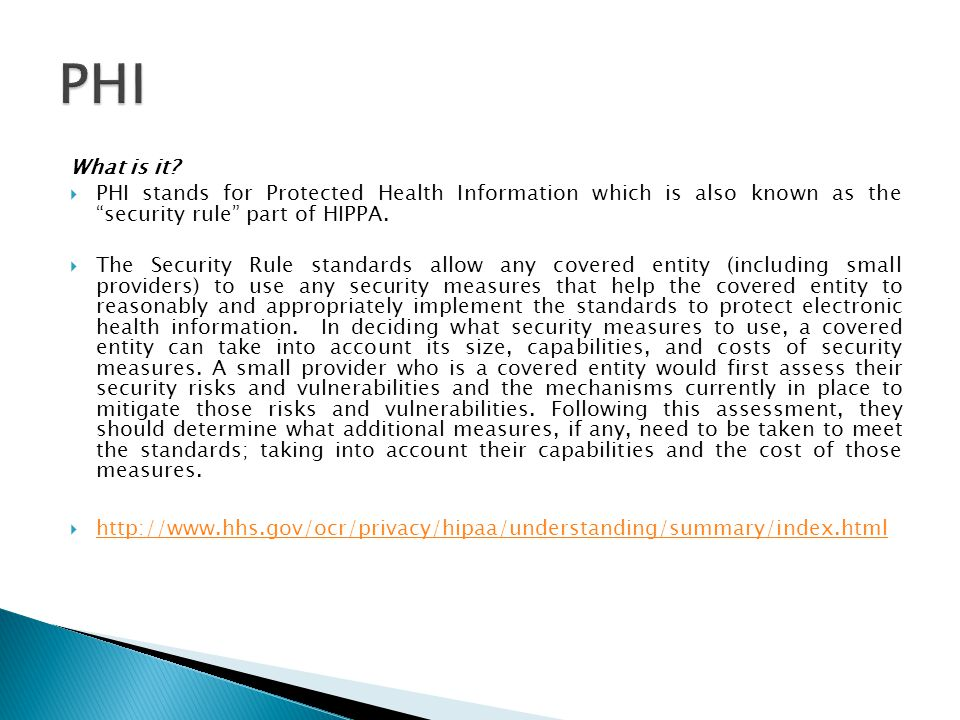 "What is it?  PHI stands for Protected Health Information which is also known as the ""security rule"" part of HIPPA.  The Security Rule standards allo"