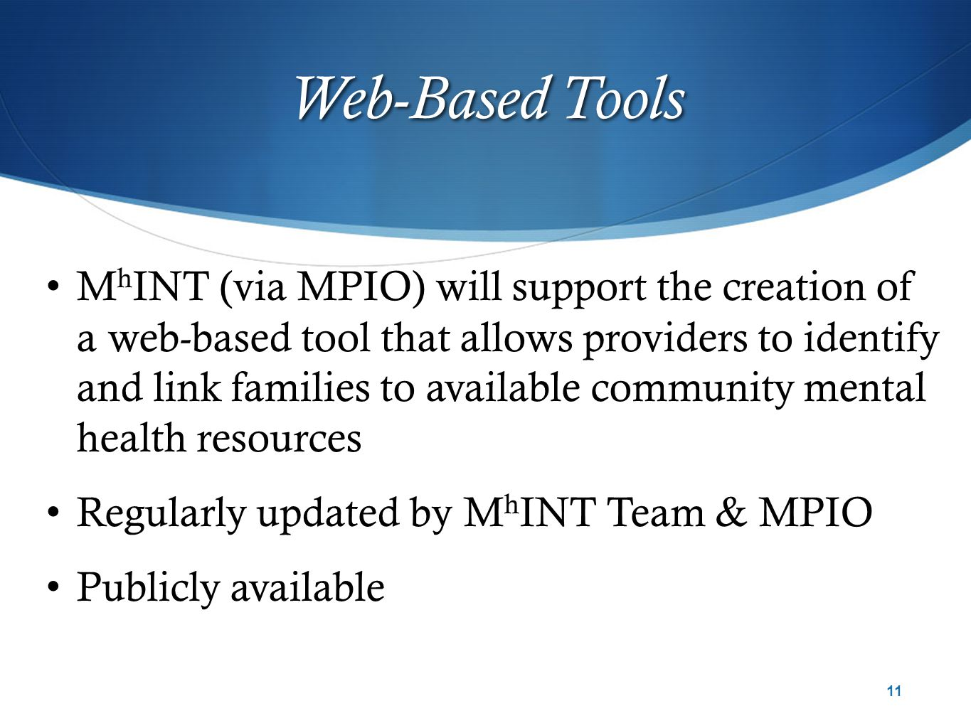 Web-Based Tools M h INT (via MPIO) will support the creation of a web-based tool that allows providers to identify and link families to available community mental health resources Regularly updated by M h INT Team & MPIO Publicly available 11