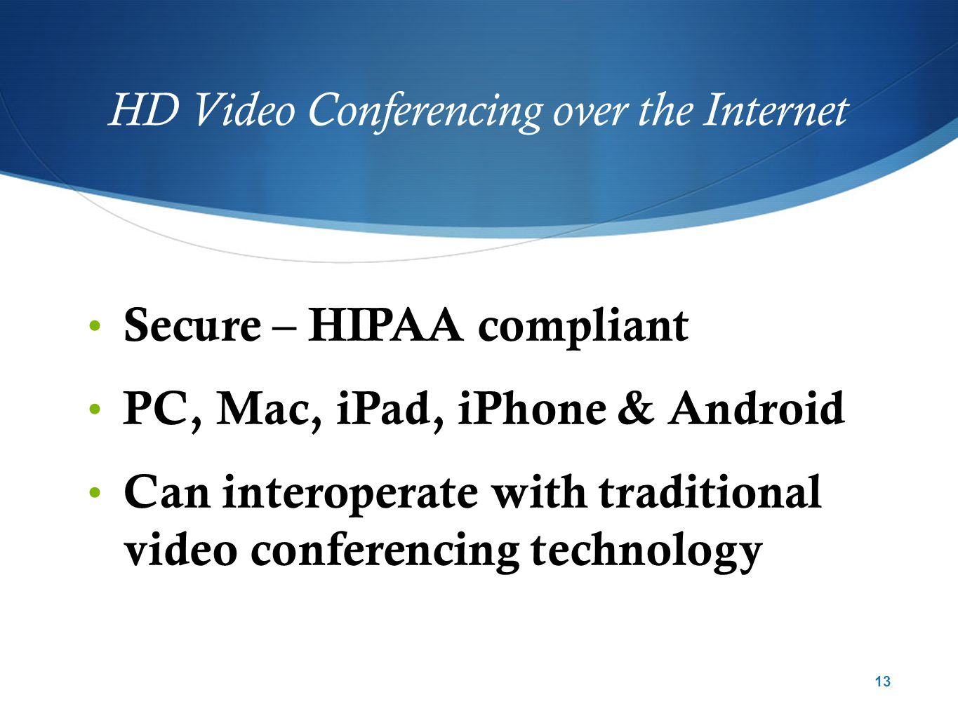 HD Video Conferencing over the Internet Secure – HIPAA compliant PC, Mac, iPad, iPhone & Android Can interoperate with traditional video conferencing technology 13