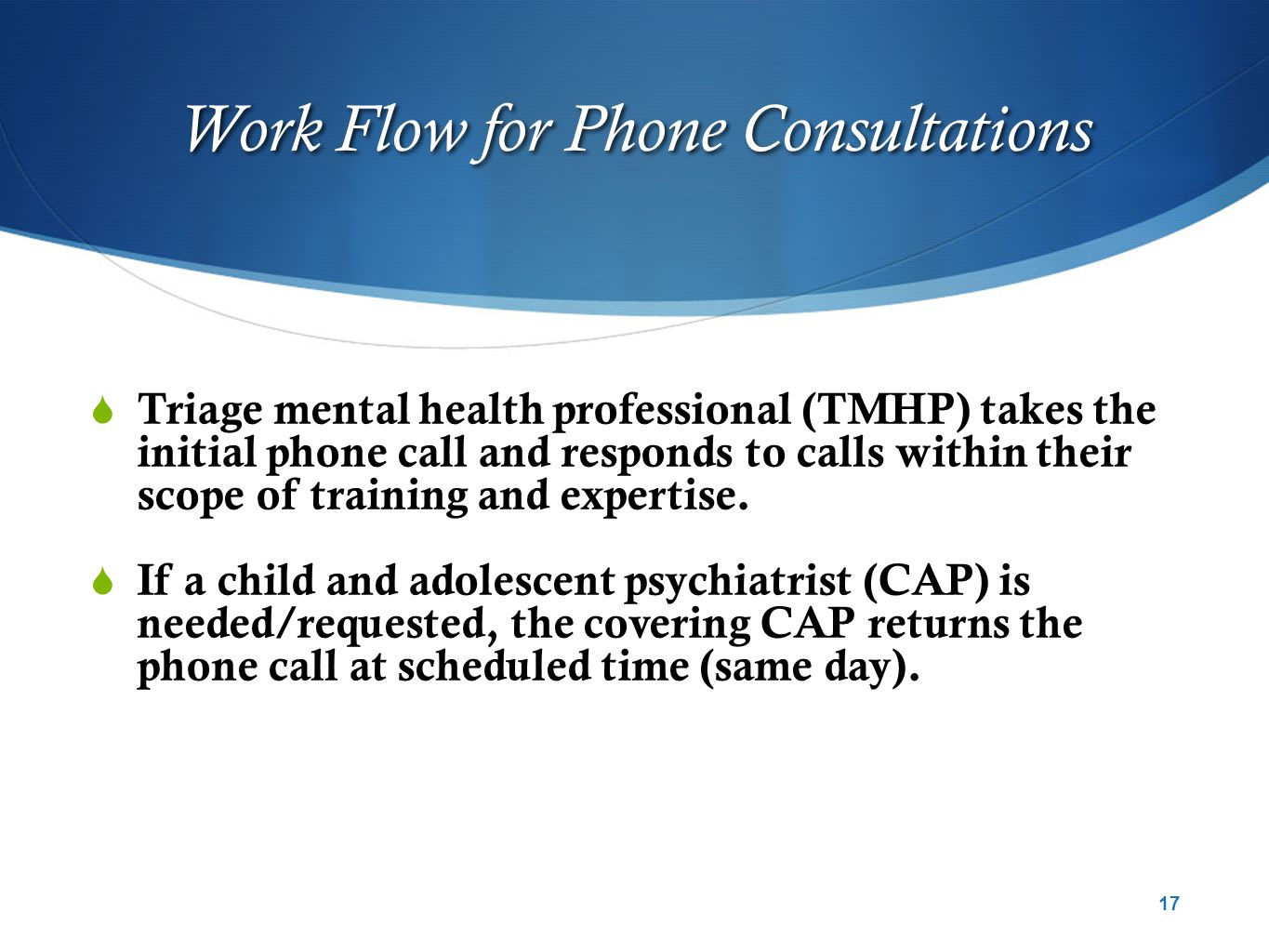 Work Flow for Phone Consultations  Triage mental health professional (TMHP) takes the initial phone call and responds to calls within their scope of training and expertise.