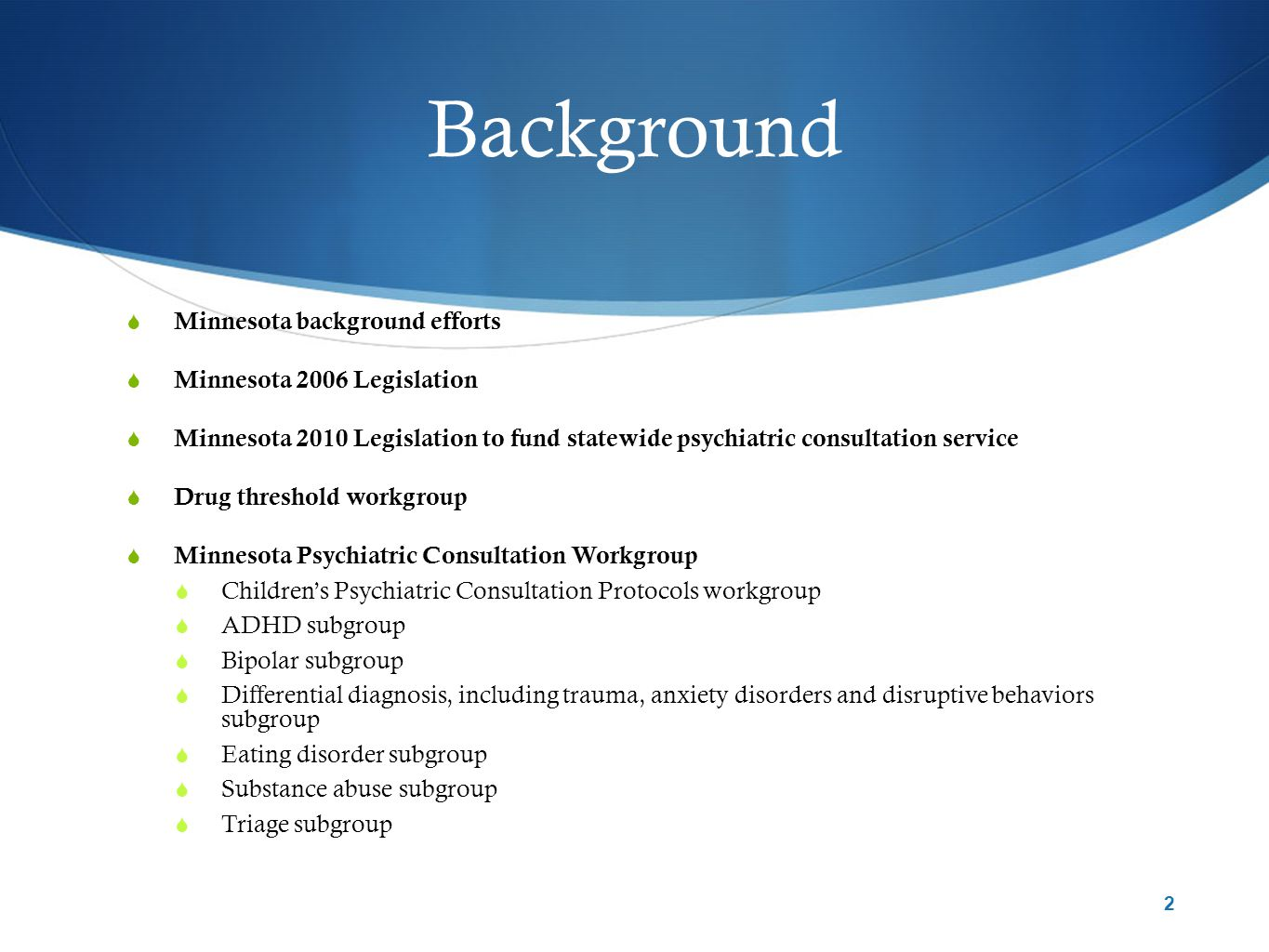 Background  Minnesota background efforts  Minnesota 2006 Legislation  Minnesota 2010 Legislation to fund statewide psychiatric consultation service  Drug threshold workgroup  Minnesota Psychiatric Consultation Workgroup  Children's Psychiatric Consultation Protocols workgroup  ADHD subgroup  Bipolar subgroup  Differential diagnosis, including trauma, anxiety disorders and disruptive behaviors subgroup  Eating disorder subgroup  Substance abuse subgroup  Triage subgroup 2