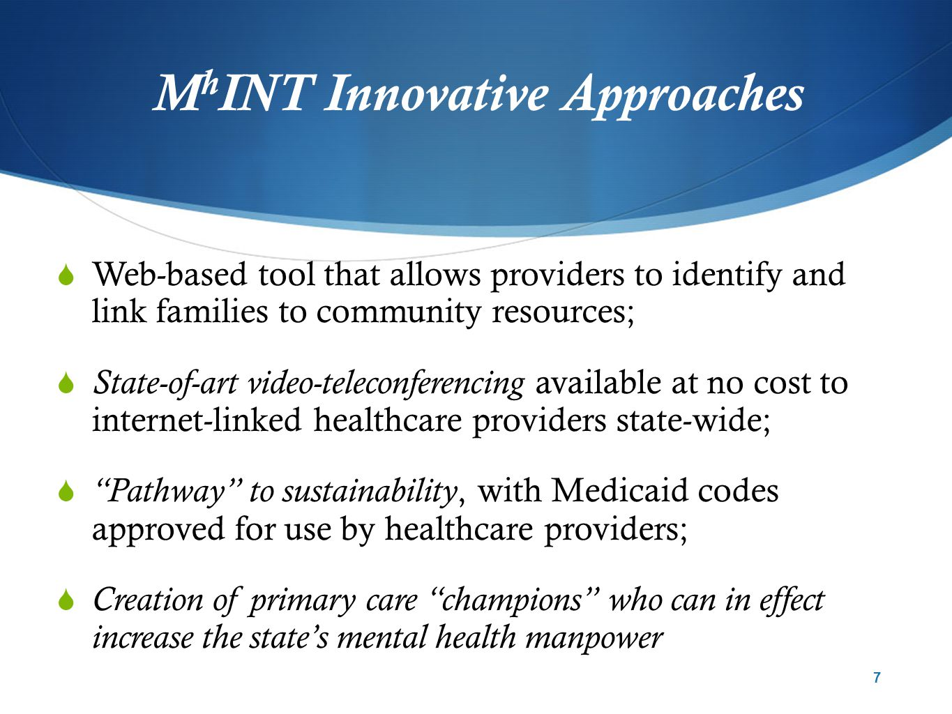 M h INT Innovative Approaches  Web-based tool that allows providers to identify and link families to community resources;  State-of-art video-teleconferencing available at no cost to internet-linked healthcare providers state-wide;  Pathway to sustainability, with Medicaid codes approved for use by healthcare providers;  Creation of primary care champions who can in effect increase the state's mental health manpower 7