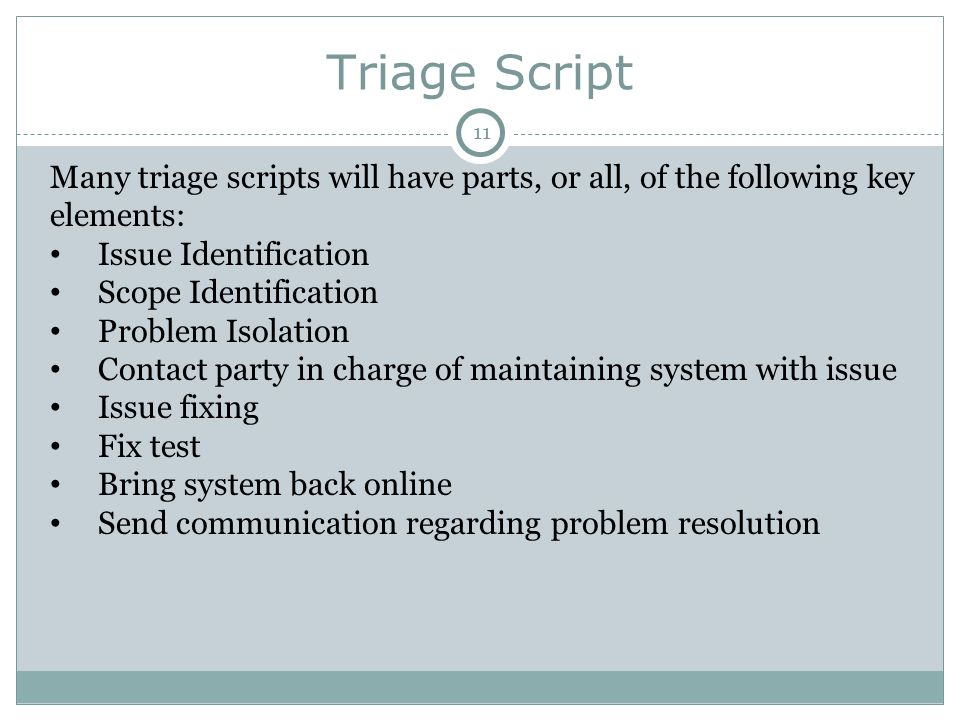Triage Script Many triage scripts will have parts, or all, of the following key elements: Issue Identification Scope Identification Problem Isolation Contact party in charge of maintaining system with issue Issue fixing Fix test Bring system back online Send communication regarding problem resolution 11