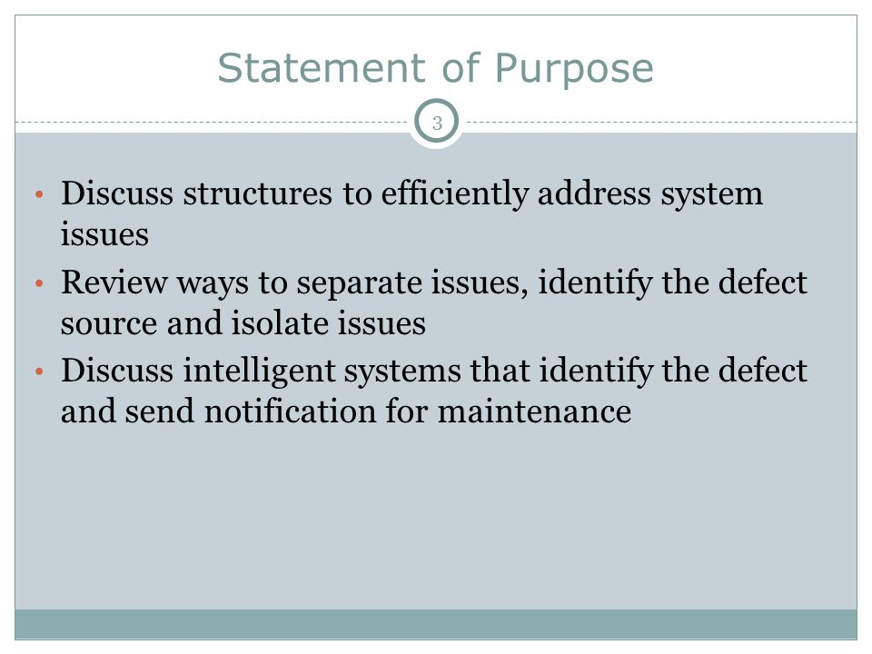 Statement of Purpose Discuss structures to efficiently address system issues Review ways to separate issues, identify the defect source and isolate issues Discuss intelligent systems that identify the defect and send notification for maintenance 3
