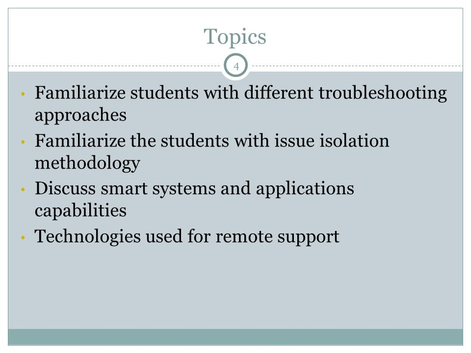 Topics Familiarize students with different troubleshooting approaches Familiarize the students with issue isolation methodology Discuss smart systems and applications capabilities Technologies used for remote support 4