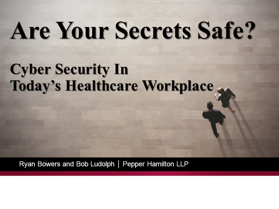Ryan Bowers and Bob Ludolph  Pepper Hamilton LLP Are Your Secrets Safe.