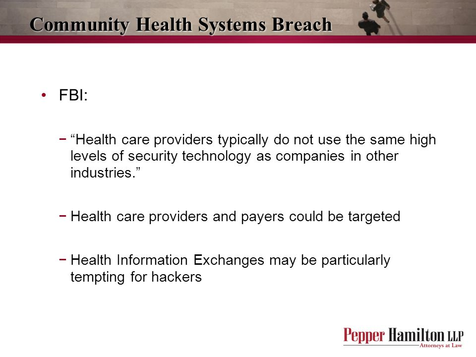 Community Health Systems Breach FBI: − Health care providers typically do not use the same high levels of security technology as companies in other industries. −Health care providers and payers could be targeted −Health Information Exchanges may be particularly tempting for hackers