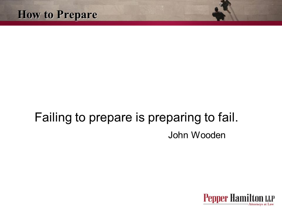 How to Prepare Failing to prepare is preparing to fail. John Wooden