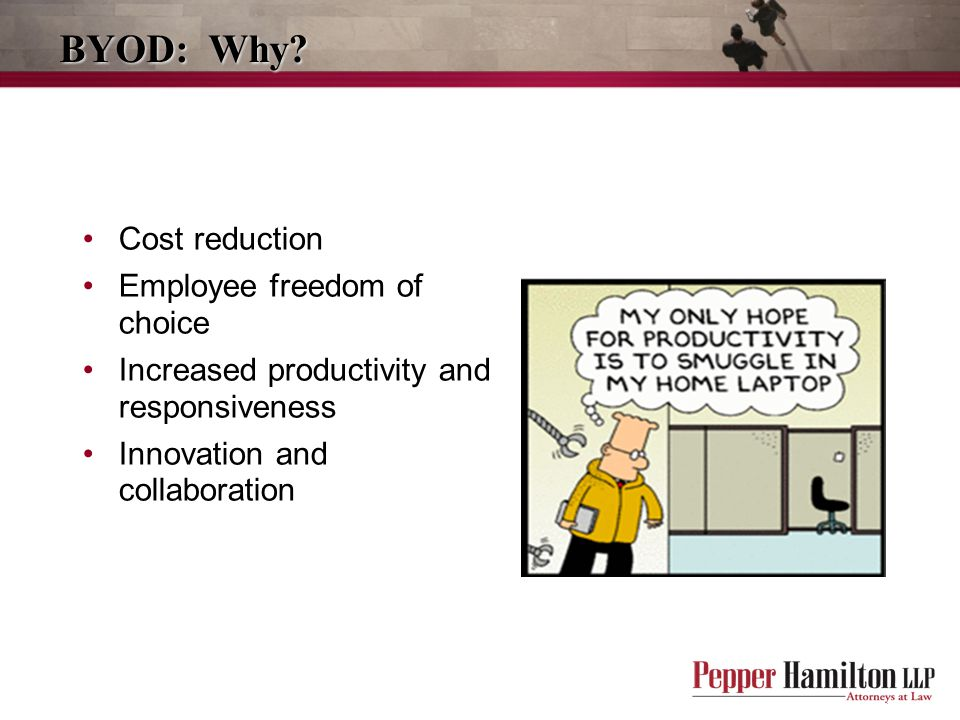 BYOD: Why? Cost reduction Employee freedom of choice Increased productivity and responsiveness Innovation and collaboration