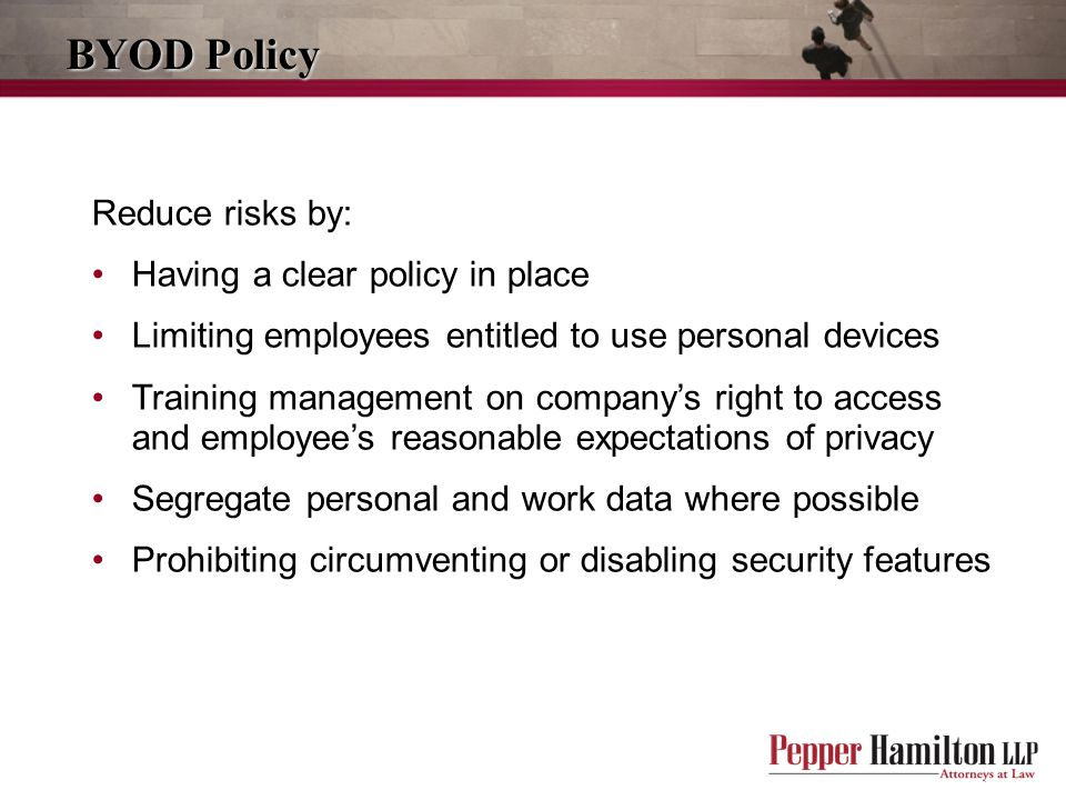BYOD Policy Reduce risks by: Having a clear policy in place Limiting employees entitled to use personal devices Training management on company's right to access and employee's reasonable expectations of privacy Segregate personal and work data where possible Prohibiting circumventing or disabling security features