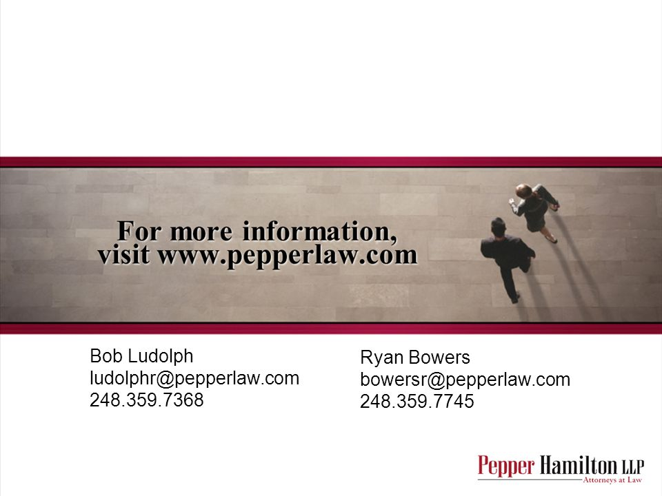 Ryan Bowers bowersr@pepperlaw.com 248.359.7745 Bob Ludolph ludolphr@pepperlaw.com 248.359.7368
