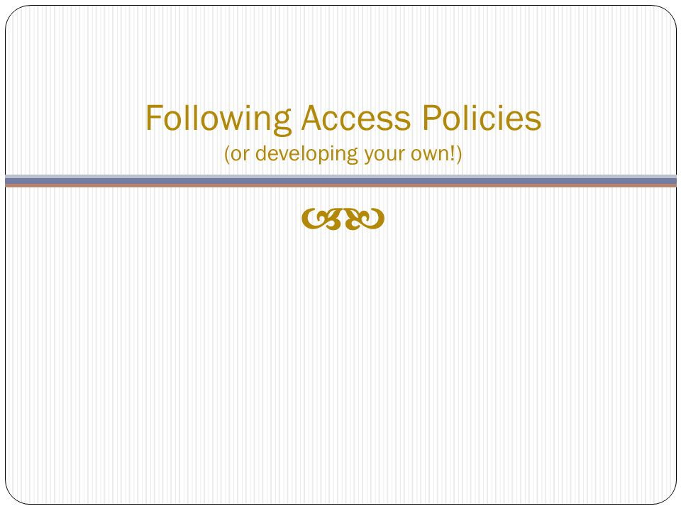Following Access Policies (or developing your own!) 