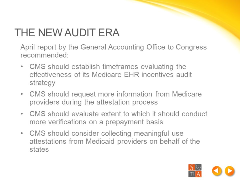 April report by the General Accounting Office to Congress recommended: CMS should establish timeframes evaluating the effectiveness of its Medicare EHR incentives audit strategy CMS should request more information from Medicare providers during the attestation process CMS should evaluate extent to which it should conduct more verifications on a prepayment basis CMS should consider collecting meaningful use attestations from Medicaid providers on behalf of the states THE NEW AUDIT ERA