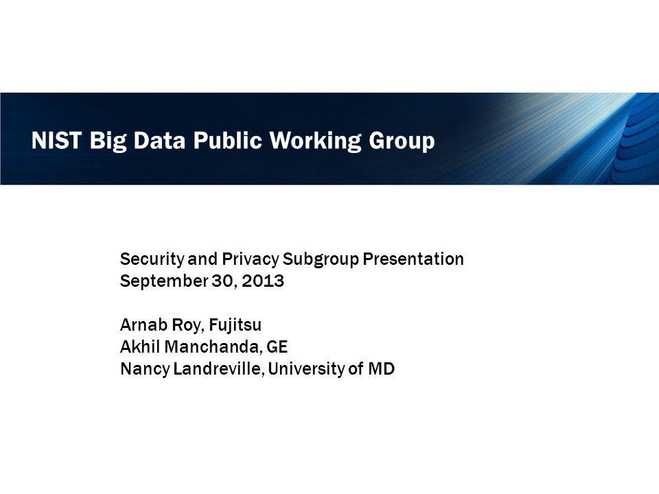 NIST Big Data Public Working Group Security and Privacy Subgroup Presentation September 30, 2013 Arnab Roy, Fujitsu Akhil Manchanda, GE Nancy Landreville, University of MD