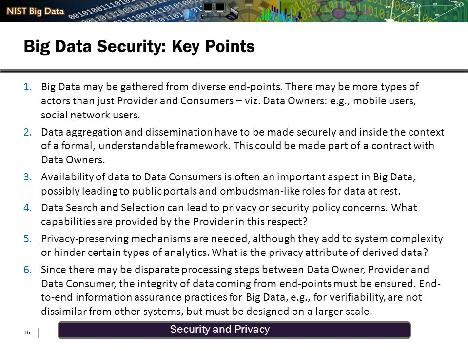 Security and Privacy Big Data Security: Key Points 15 1.Big Data may be gathered from diverse end-points. There may be more types of actors than just