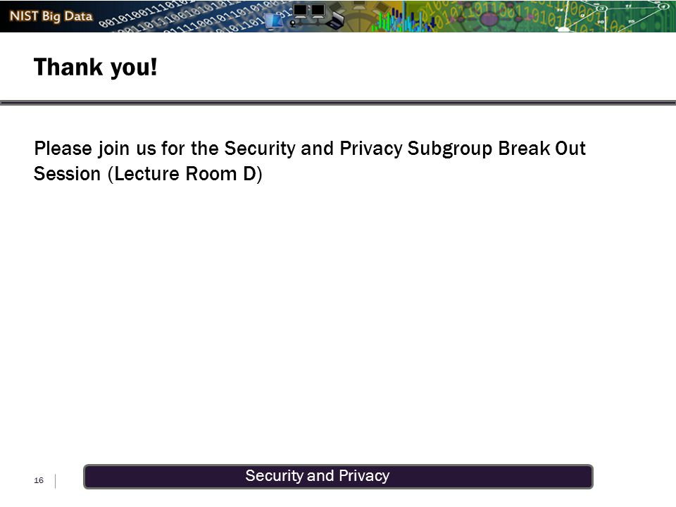Security and Privacy Thank you! 16 Please join us for the Security and Privacy Subgroup Break Out Session (Lecture Room D)