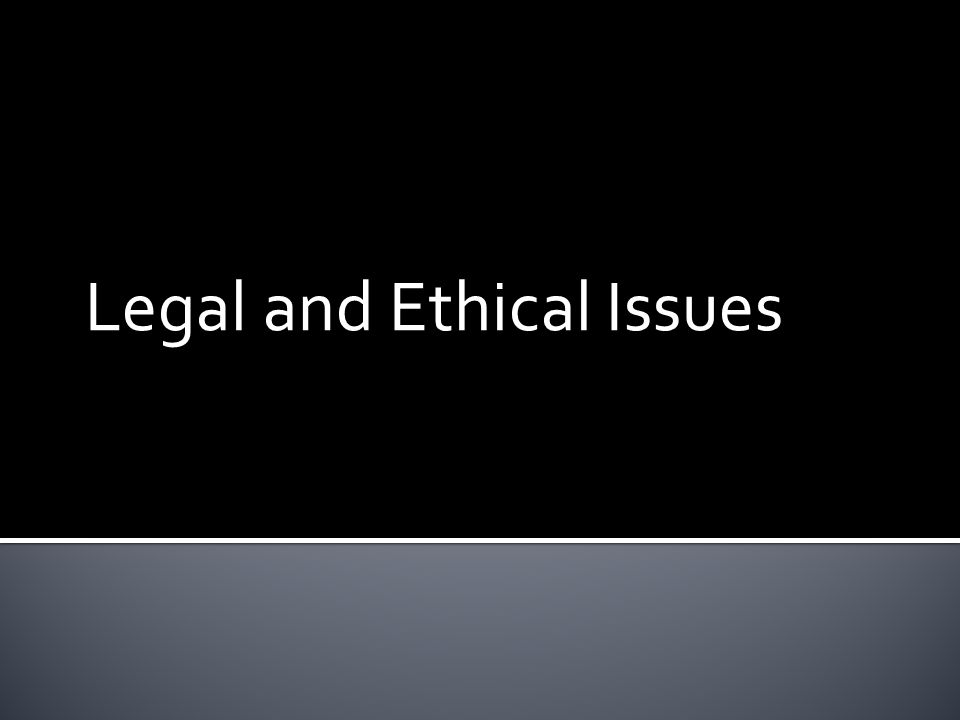 1.Describe and explain legal and ethical issues. 2.