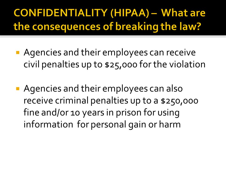  Agencies and their employees can receive civil penalties up to $25,000 for the violation  Agencies and their employees can also receive criminal penalties up to a $250,000 fine and/or 10 years in prison for using information for personal gain or harm