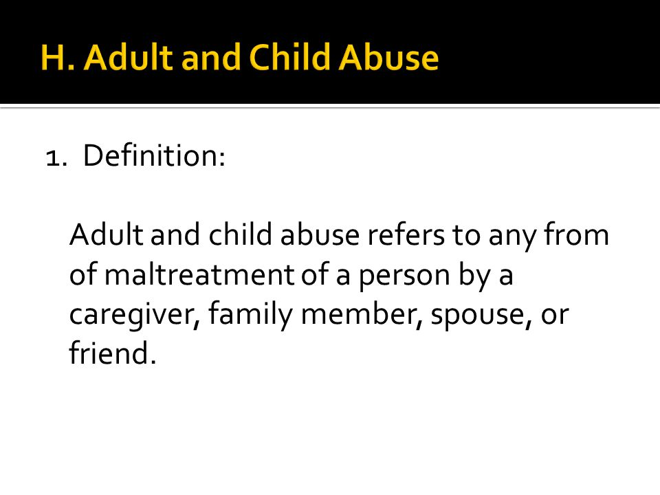 1. Definition: Adult and child abuse refers to any from of maltreatment of a person by a caregiver, family member, spouse, or friend.