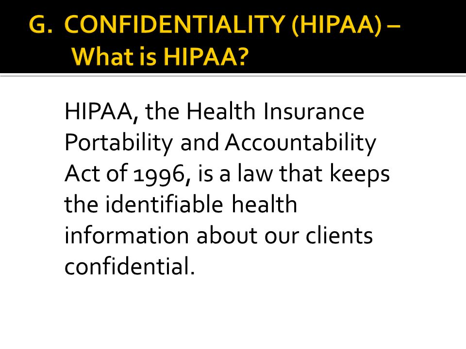 HIPAA, the Health Insurance Portability and Accountability Act of 1996, is a law that keeps the identifiable health information about our clients conf