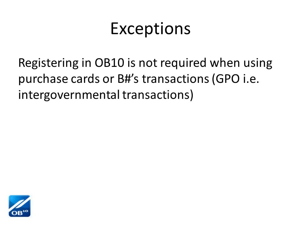 Exceptions Registering in OB10 is not required when using purchase cards or B#'s transactions (GPO i.e. intergovernmental transactions)