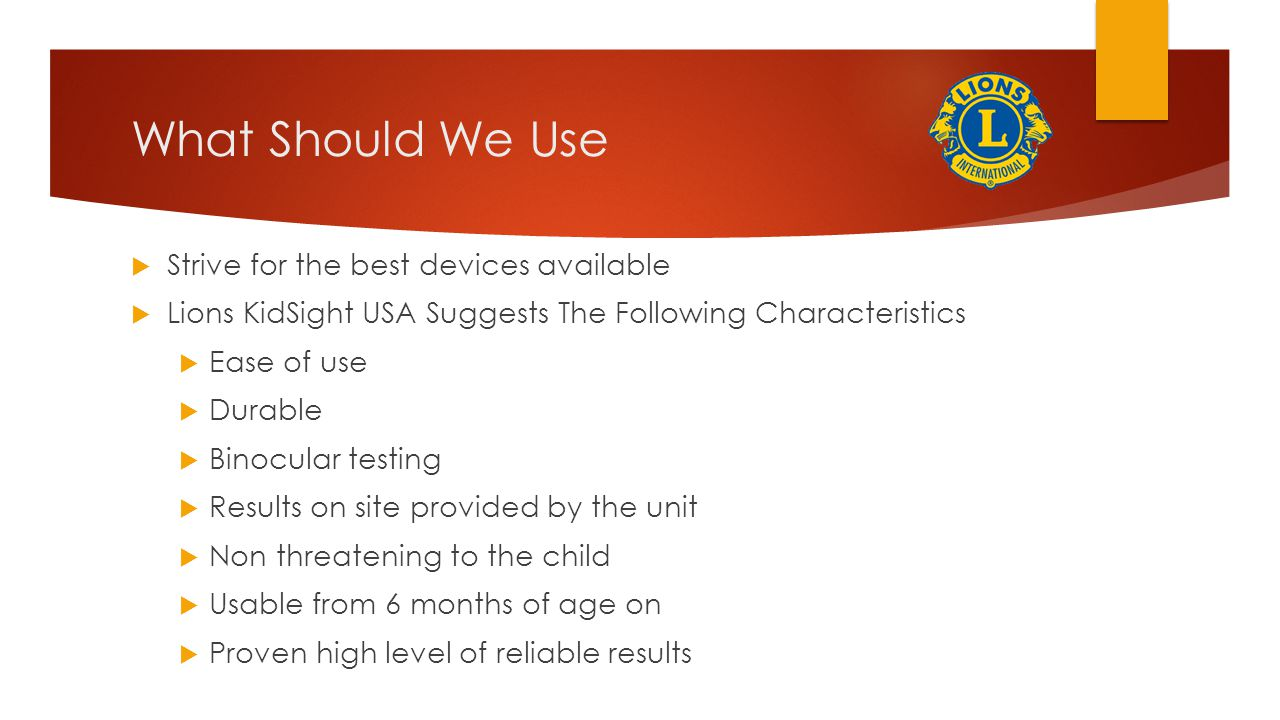What Should We Use  Strive for the best devices available  Lions KidSight USA Suggests The Following Characteristics  Ease of use  Durable  Binocular testing  Results on site provided by the unit  Non threatening to the child  Usable from 6 months of age on  Proven high level of reliable results