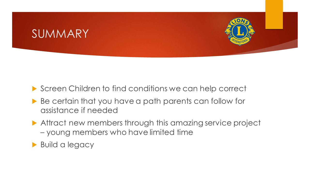 SUMMARY  Screen Children to find conditions we can help correct  Be certain that you have a path parents can follow for assistance if needed  Attract new members through this amazing service project – young members who have limited time  Build a legacy