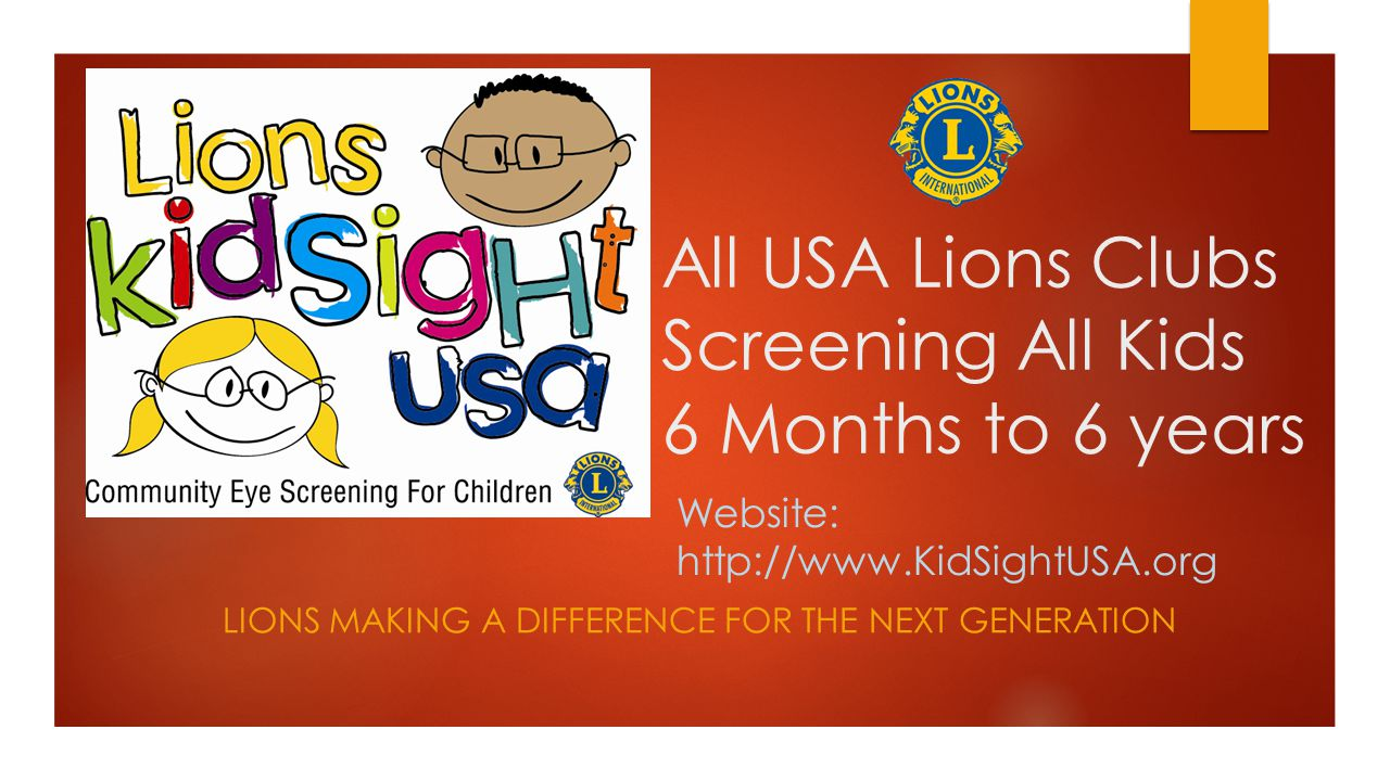 All USA Lions Clubs Screening All Kids 6 Months to 6 years LIONS MAKING A DIFFERENCE FOR THE NEXT GENERATION Website: http://www.KidSightUSA.org